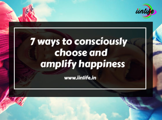 7 ways to consciously choose and amplify happiness