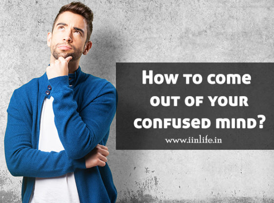 How to come out of your confused mind